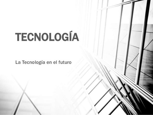 TECNOLOGÍA La Tecnología en el futuro