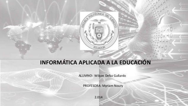 INFORMÁTICA APLICADA A LA EDUCACIÓN ALUMNO: Wilson Defaz Gallardo PROFESORA: Myriam Noury 2.014