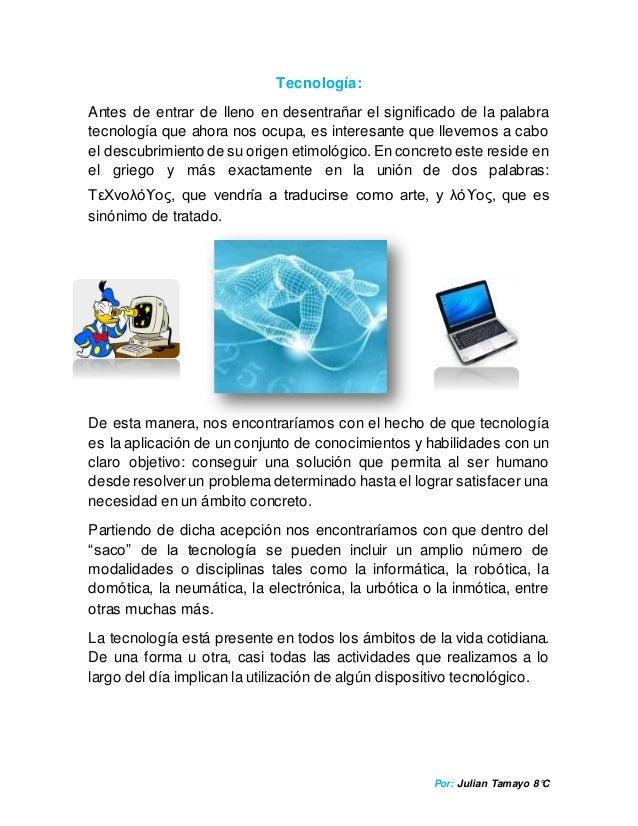 Por: Julian Tamayo 8°C Tecnología: Antes de entrar de lleno en desentrañar el significado de la palabra tecnología que aho...