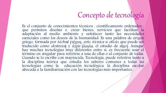 Concepto de tecnología Es el conjunto de conocimientos técnicos , científicamente ordenados , que permiten diseñar r, crea...