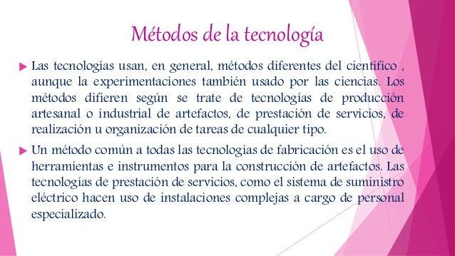 Métodos de la tecnología  Las tecnologías usan, en general, métodos diferentes del científico , aunque la experimentacion...