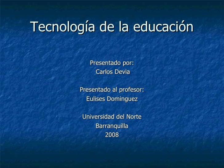 Tecnología de la educación <ul><li>Presentado por: </li></ul><ul><li>Carlos Devia </li></ul><ul><li>Presentado al profesor...