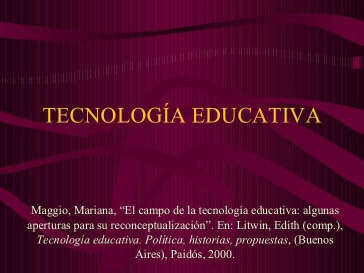 """TECNOLOGÍA EDUCATIVA Maggio, Mariana, """"El campo de la tecnología educativa: algunas aperturas para su reconceptualización""""..."""