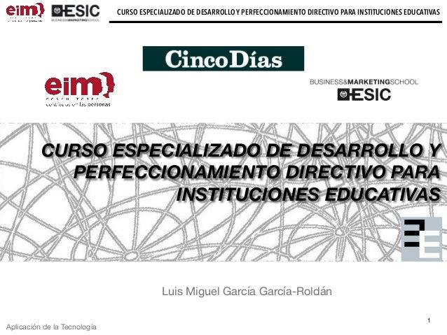 CURSO ESPECIALIZADO DE DESARROLLO Y PERFECCIONAMIENTO DIRECTIVO PARA INSTITUCIONES EDUCATIVAS Luis Miguel García García-Ro...