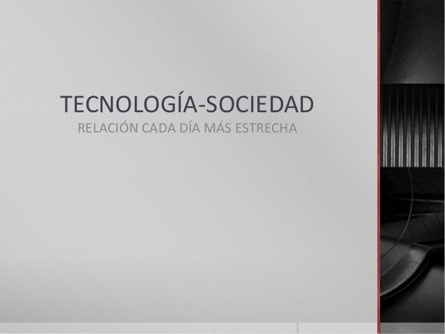 TECNOLOGÍA-SOCIEDAD RELACIÓN CADA DÍA MÁS ESTRECHA