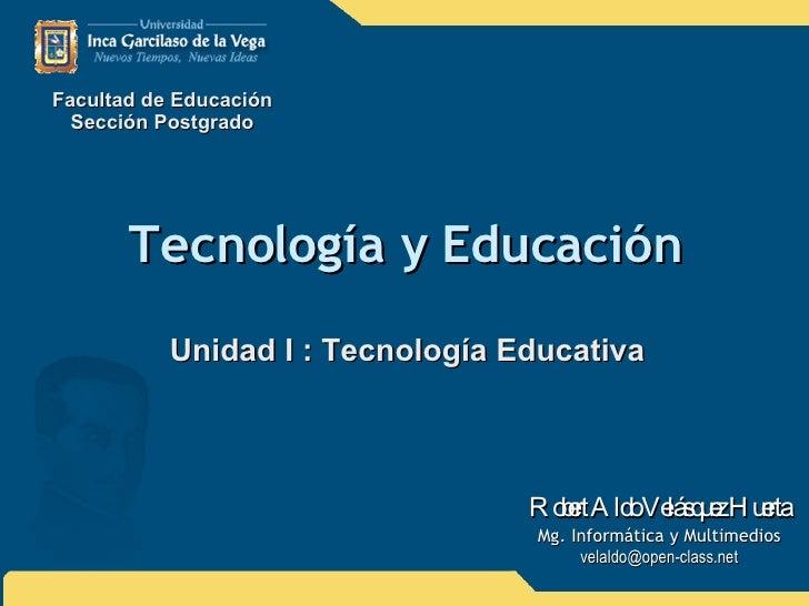 Tecnología y Educación Unidad I : Tecnología Educativa Facultad de Educación Sección Postgrado Robert Aldo Velásquez Huert...