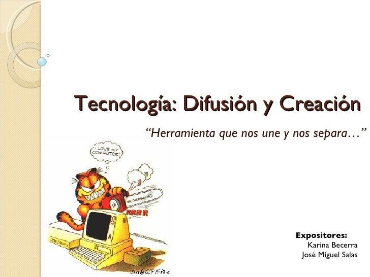 """Tecnología: Difusión y Creación        """"Herramienta que nos une y nos separa…""""                                      Exposi..."""