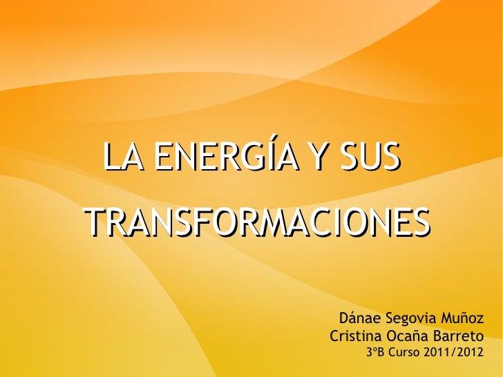LA ENERGÍA Y SUSTRANSFORMACIONES             Dánae Segovia Muñoz            Cristina Ocaña Barreto                 3ºB Cur...