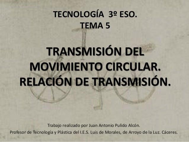 TECNOLOGÍA 3º ESO. TEMA 5 TRANSMISIÓN DEL MOVIMIENTO CIRCULAR. RELACIÓN DE TRANSMISIÓN. Trabajo realizado por Juan Antonio...