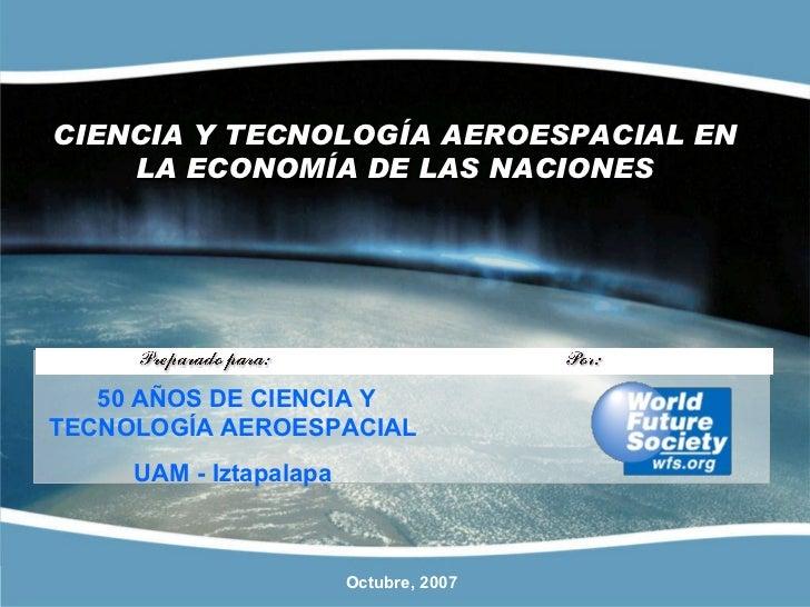 CIENCIA Y TECNOLOGÍA AEROESPACIAL EN LA ECONOMÍA DE LAS NACIONES Octubre, 2007 50 AÑOS DE CIENCIA Y TECNOLOGÍAAEROESPACIA...