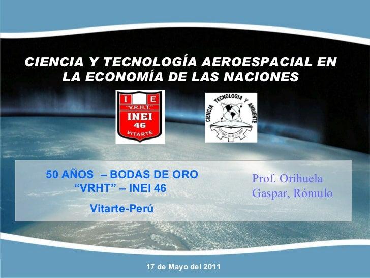 """CIENCIA Y TECNOLOGÍA AEROESPACIAL EN LA ECONOMÍA DE LAS NACIONES 17 de Mayo del 2011 50 AÑOS  – BODAS DE ORO """"VRHT"""" – INEI..."""