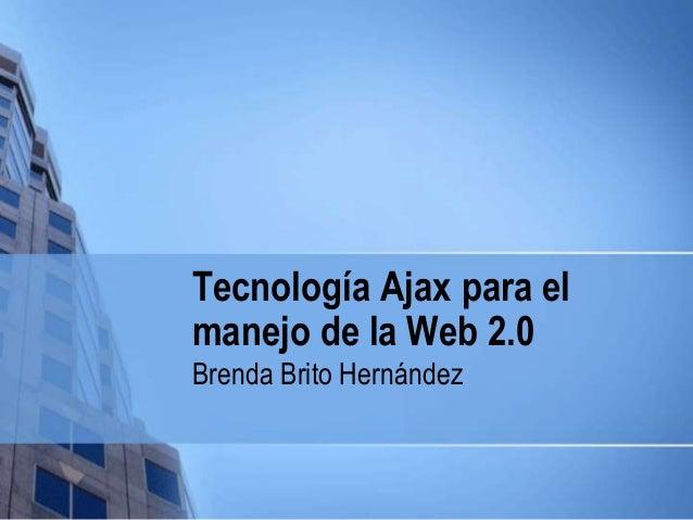 Tecnología Ajax para el manejo de la Web 2.0 Brenda Brito Hernández