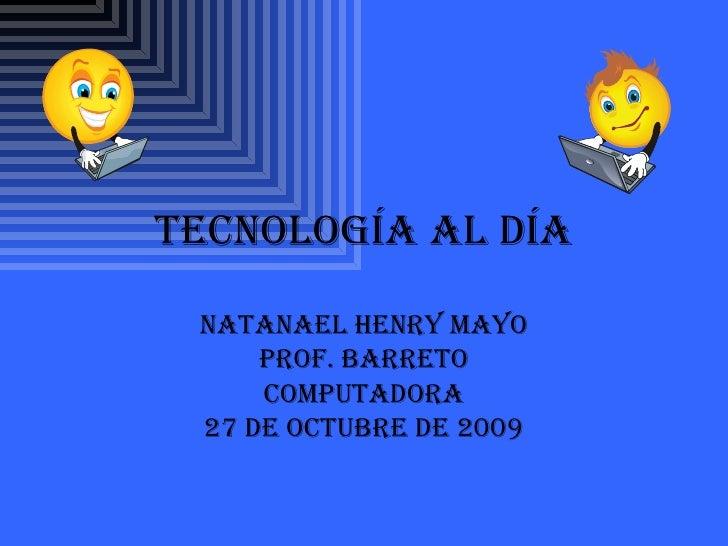 Tecnología al Día Natanael Henry Mayo Prof. Barreto Computadora 27 de Octubre de 2009