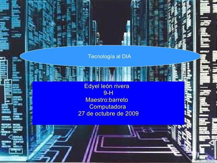 Edyel león rivera  9-H Maestro:barreto  Computadora  27 de octubre de 2009 Tecnología al DIA