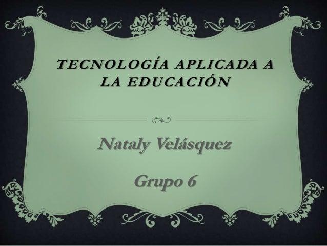 TECNOLOGÍA APLICADA A LA EDUCACIÓN Nataly Velásquez Grupo 6