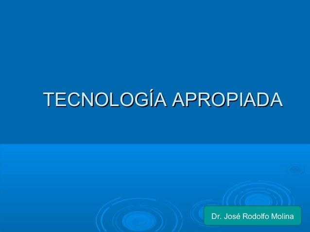 TTEECCNNOOLLOOGGÍÍAA AAPPRROOPPIIAADDAA  Dr. José Rodolfo Molina