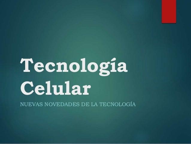 Tecnología Celular NUEVAS NOVEDADES DE LA TECNOLOGÍA