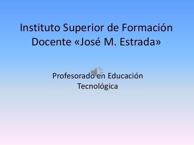 Instituto Superior de Formación Docente «José M. Estrada» Profesorado en Educación Tecnológica