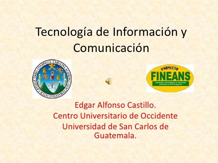 Tecnología de Información y       Comunicación            Edgar Alfonso Castillo.    Centro Universitario de Occidente    ...
