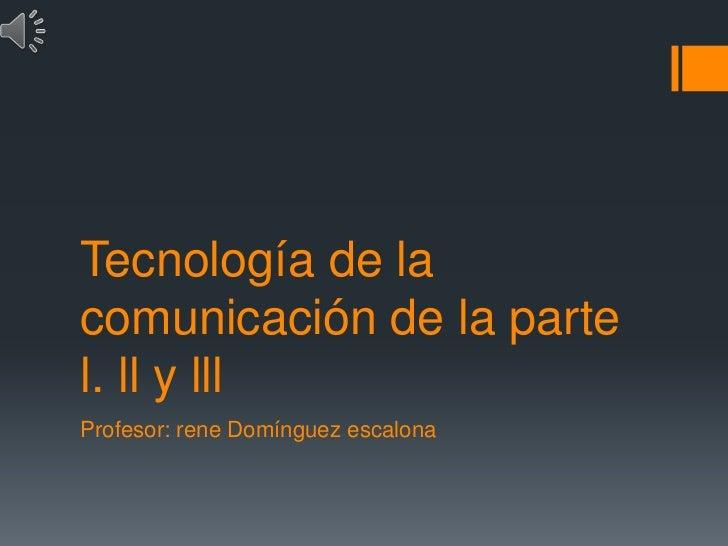 Tecnología de lacomunicación de la partel. ll y lllProfesor: rene Domínguez escalona