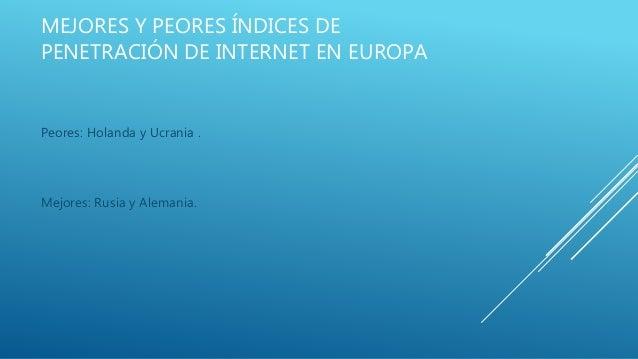 MEJORES Y PEORES ÍNDICES DE PENETRACIÓN DE INTERNET EN EUROPA Peores: Holanda y Ucrania . Mejores: Rusia y Alemania.