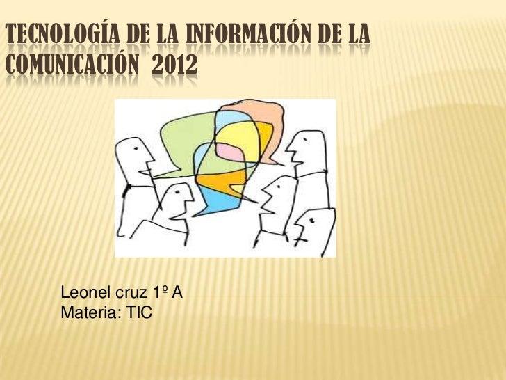 TECNOLOGÍA DE LA INFORMACIÓN DE LACOMUNICACIÓN 2012     Leonel cruz 1º A     Materia: TIC