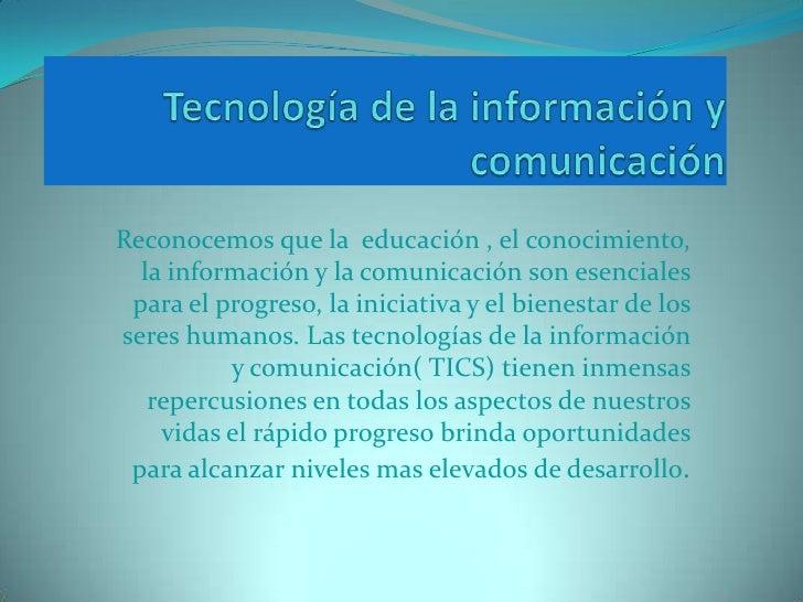 Tecnología de la información y comunicación<br />Reconocemos que la  educación , el conocimiento, la información y la comu...