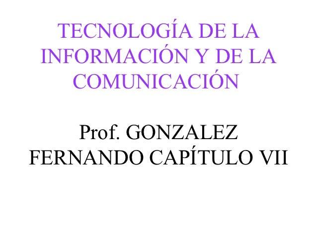 TECNOLOGÍA DE LAINFORMACIÓN Y DE LA   COMUNICACIÓN    Prof. GONZALEZFERNANDO CAPÍTULO VII