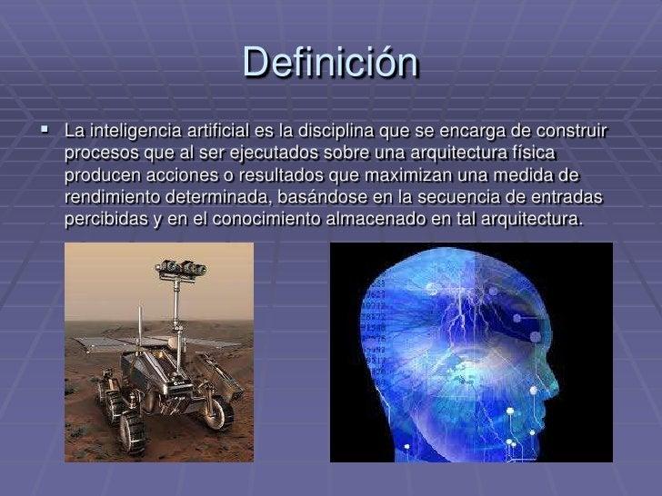Definición<br />La inteligencia artificial es la disciplina que se encarga de construir procesos que al ser ejecutados sob...