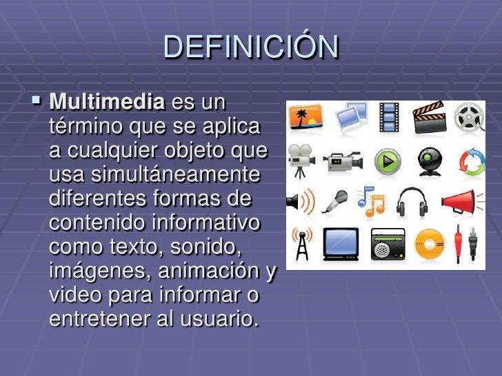 DEFINICIÓN<br />Multimediaes un término que se aplica a cualquier objeto que usa simultáneamente diferentes formas de cont...