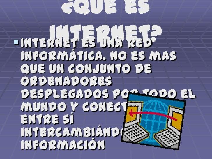 ¿Qué esInternet?<br />Internet es una red informática. No es mas que un conjunto de ordenadores desplegados por todo el mu...
