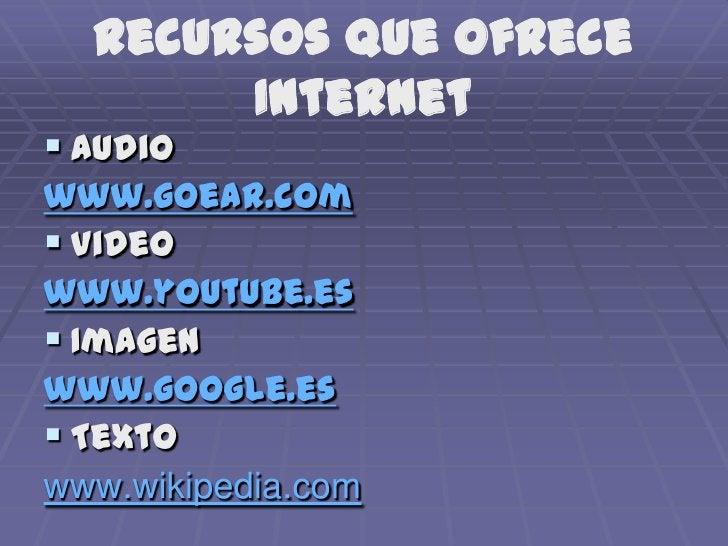Recursos que ofrece Internet<br />Audio <br />www.goear.com<br />Video<br />www.youtube.es<br />Imagen<br />www.google.es<...