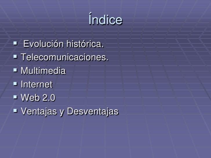 Índice<br /> Evolución histórica.<br />Telecomunicaciones.<br />Multimedia<br />Internet<br />Web 2.0<br />Ventajas y Desv...
