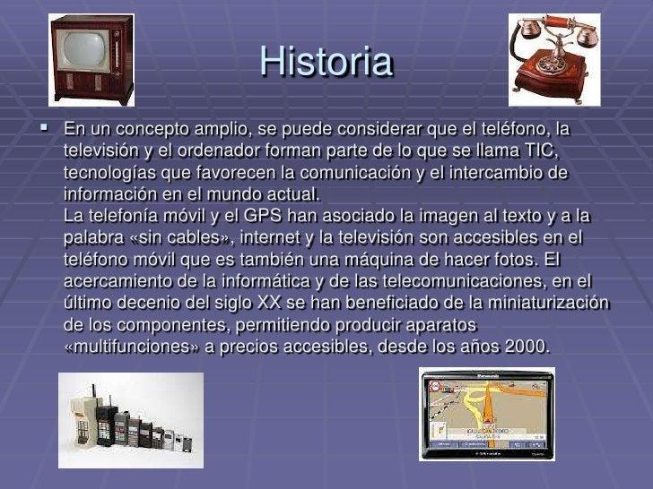 Historia<br />En un concepto amplio, se puede considerar que el teléfono, la televisión y el ordenador forman parte de lo ...