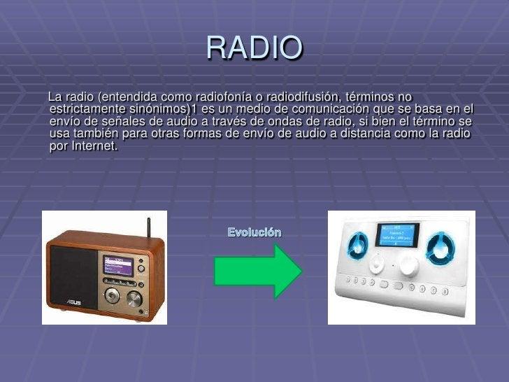 RADIO<br />    La radio (entendida como radiofonía o radiodifusión, términos no estrictamente sinónimos)1 es un medio de c...