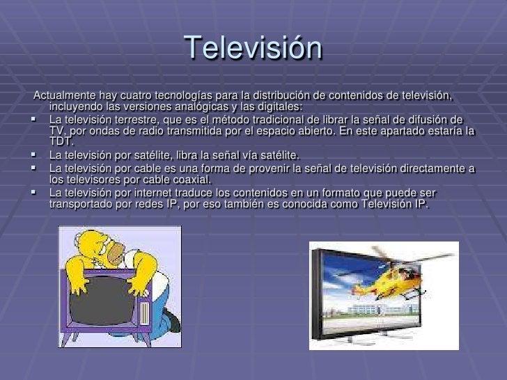 Televisión<br /> Actualmente hay cuatro tecnologías para la distribución de contenidos de televisión, incluyendo las versi...