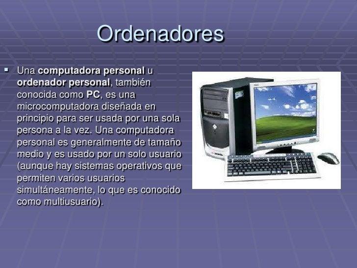 Ordenadores<br />Una computadora personal u ordenador personal, también conocida como PC, es una microcomputadora diseñada...