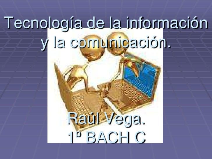 Tecnología de la información    y la comunicación.        Raúl Vega.        1º BACH C