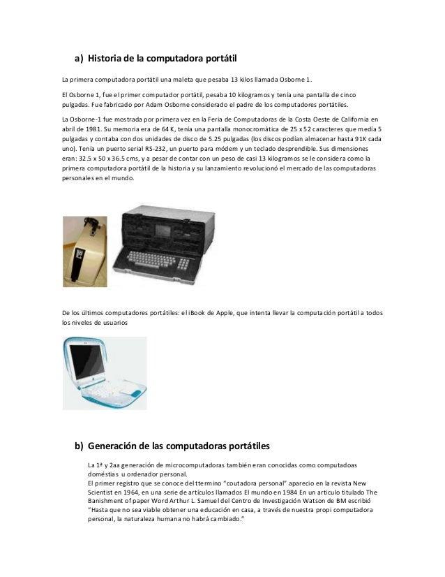 a) Historia de la computadora portátilLa primera computadora portátil una maleta que pesaba 13 kilos llamada Osborne 1.El ...