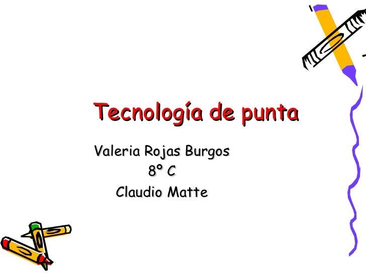 Tecnología de puntaValeria Rojas Burgos        8º C   Claudio Matte