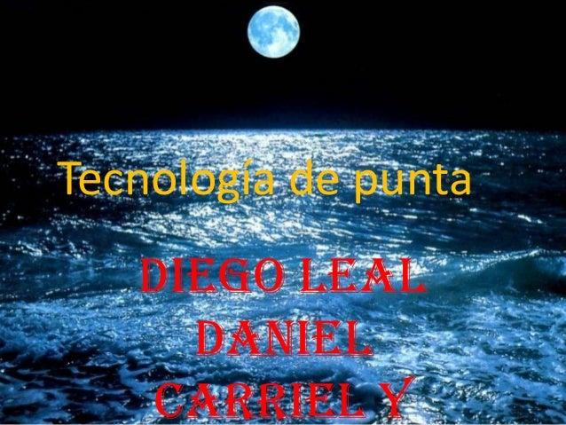 Tecnología de punta   Diego Leal     Daniel   Carriel Y