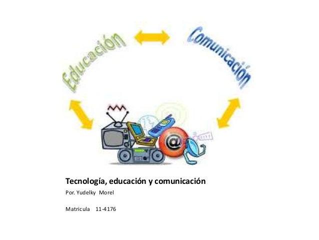 Tecnología, educación y comunicación Por. Yudelky Morel Matricula 11-4176