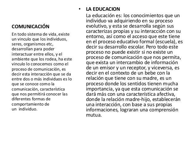 COMUNICACIÓN • LA EDUCACION La educación es: los conocimientos que un individuo va adquiriendo en su proceso evolutivo, y ...