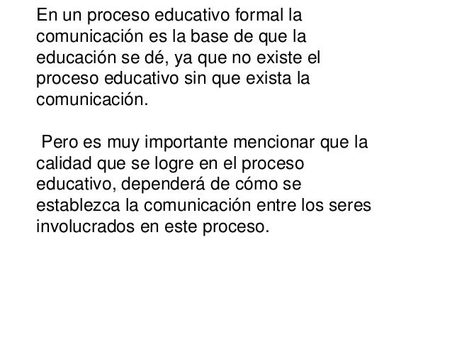 En un proceso educativo formal la comunicación es la base de que la educación se dé, ya que no existe el proceso educativo...