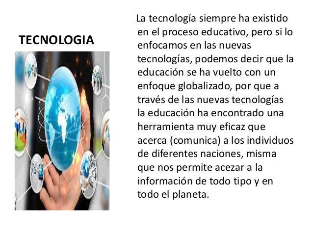 TECNOLOGIA La tecnología siempre ha existido en el proceso educativo, pero si lo enfocamos en las nuevas tecnologías, pode...