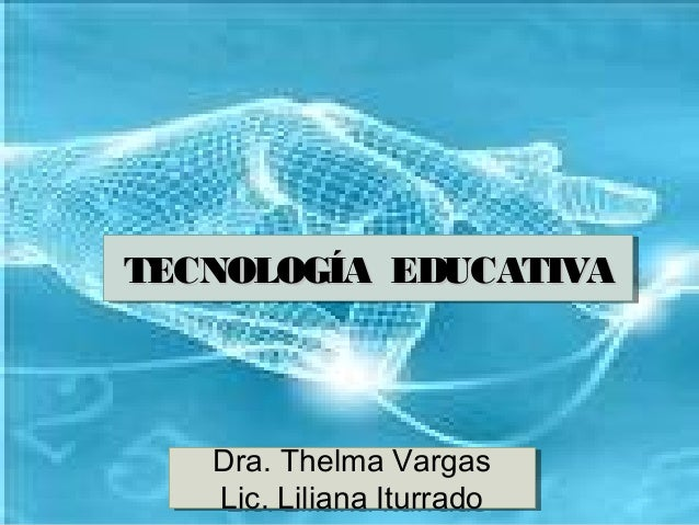TECNOLOGÍA EDUCATIVA Dra. Thelma Vargas TECNOLOGÍA EDUCATIVATECNOLOGÍA EDUCATIVATECNOLOGÍA EDUCATIVATECNOLOGÍA EDUCATIVA D...