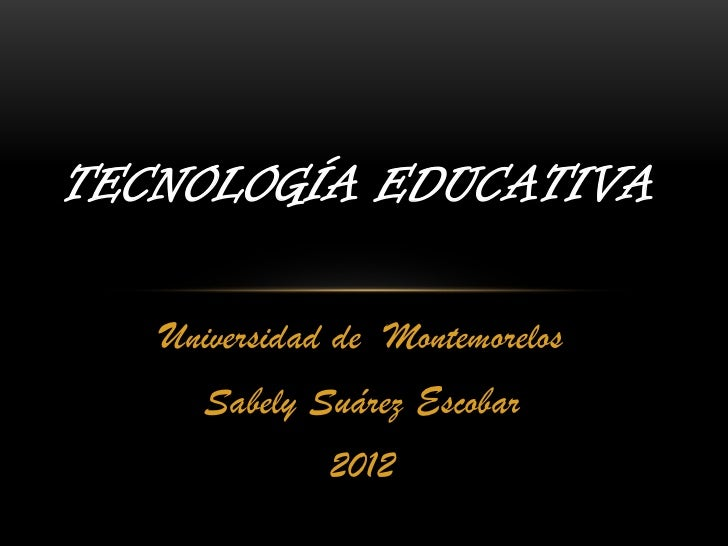 TECNOLOGÍA EDUCATIVA   Universidad de Montemorelos     Sabely Suárez Escobar              2012