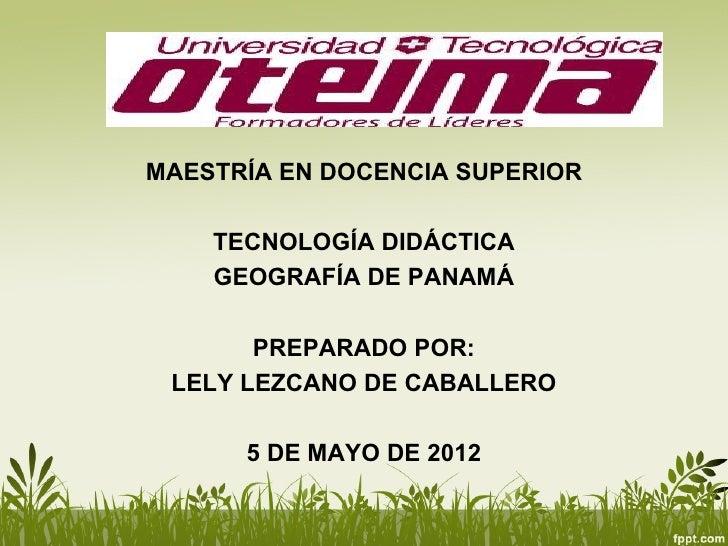 TITLEMAESTRÍA EN DOCENCIA SUPERIOR    TECNOLOGÍA DIDÁCTICA    GEOGRAFÍA DE PANAMÁ       PREPARADO POR: LELY LEZCANO DE CAB...