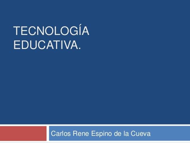TECNOLOGÍA EDUCATIVA. Carlos Rene Espino de la Cueva