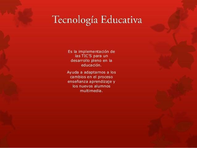 Es la implementación de las TIC'S para un desarrollo pleno en la educación. Ayuda a adaptarnos a los cambios en el proceso...